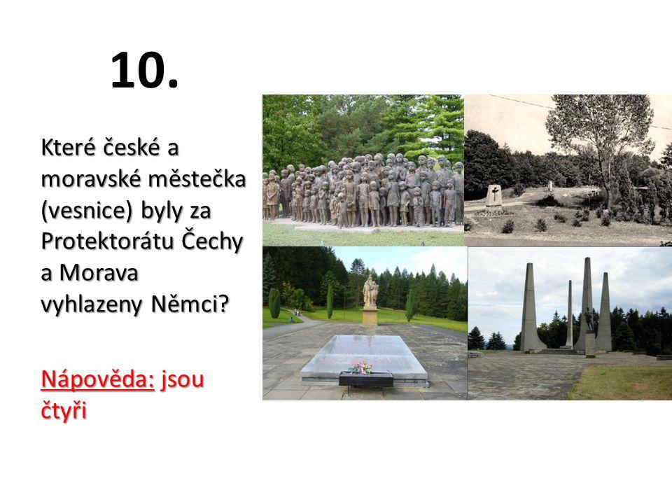 10. Které české a moravské městečka (vesnice) byly za Protektorátu Čechy a Morava vyhlazeny Němci.