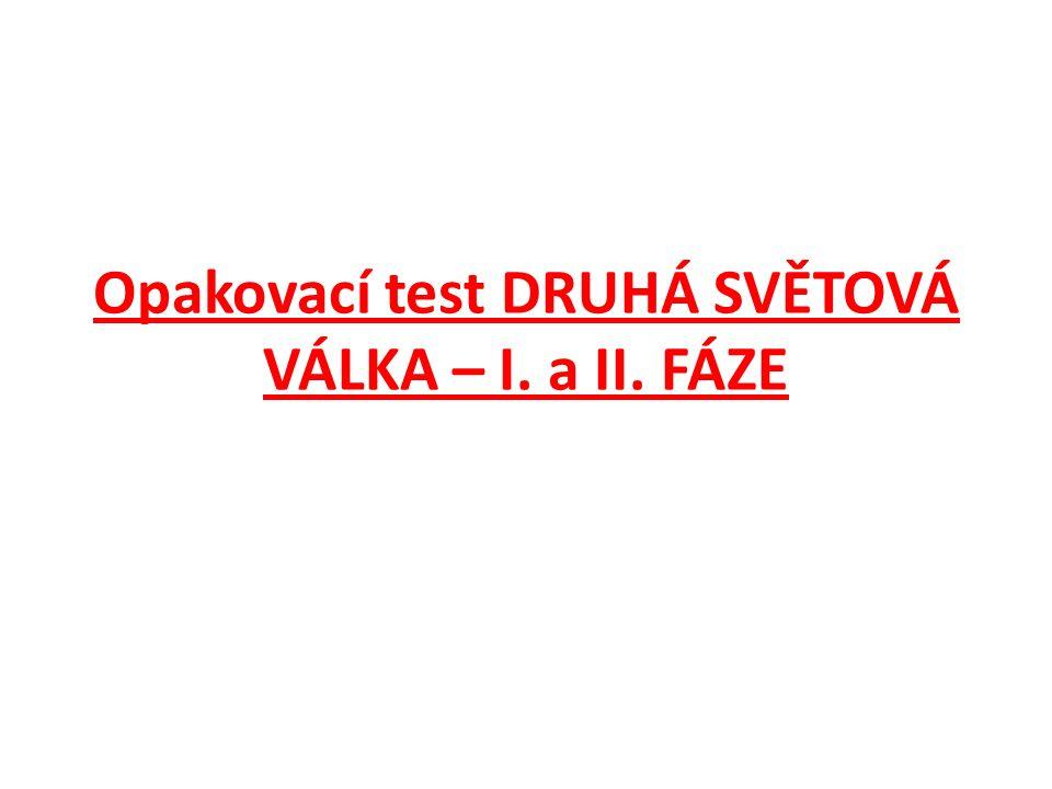 Opakovací test DRUHÁ SVĚTOVÁ VÁLKA – I. a II. FÁZE