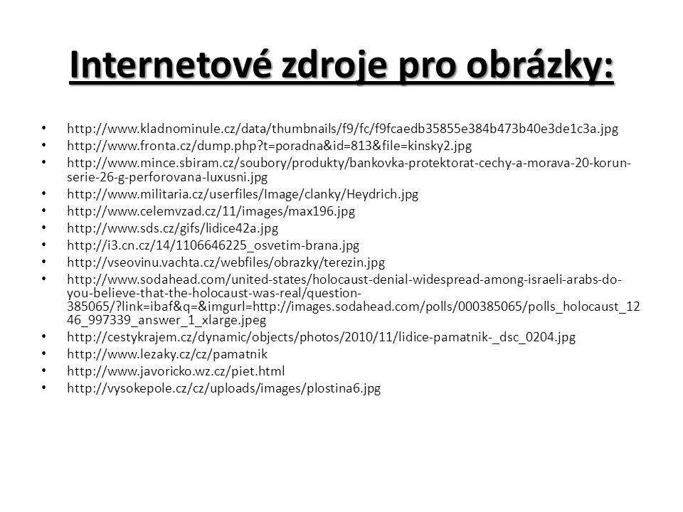 Internetové zdroje pro obrázky: http://www.kladnominule.cz/data/thumbnails/f9/fc/f9fcaedb35855e384b473b40e3de1c3a.jpg http://www.fronta.cz/dump.php t=poradna&id=813&file=kinsky2.jpg http://www.mince.sbiram.cz/soubory/produkty/bankovka-protektorat-cechy-a-morava-20-korun- serie-26-g-perforovana-luxusni.jpg http://www.militaria.cz/userfiles/Image/clanky/Heydrich.jpg http://www.celemvzad.cz/11/images/max196.jpg http://www.sds.cz/gifs/lidice42a.jpg http://i3.cn.cz/14/1106646225_osvetim-brana.jpg http://vseovinu.vachta.cz/webfiles/obrazky/terezin.jpg http://www.sodahead.com/united-states/holocaust-denial-widespread-among-israeli-arabs-do- you-believe-that-the-holocaust-was-real/question- 385065/ link=ibaf&q=&imgurl=http://images.sodahead.com/polls/000385065/polls_holocaust_12 46_997339_answer_1_xlarge.jpeg http://cestykrajem.cz/dynamic/objects/photos/2010/11/lidice-pamatnik-_dsc_0204.jpg http://www.lezaky.cz/cz/pamatnik http://www.javoricko.wz.cz/piet.html http://vysokepole.cz/cz/uploads/images/plostina6.jpg
