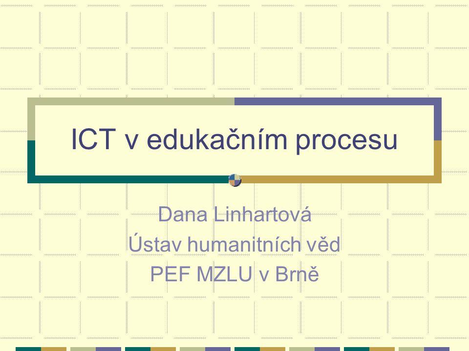 ICT v edukačním procesu Dana Linhartová Ústav humanitních věd PEF MZLU v Brně