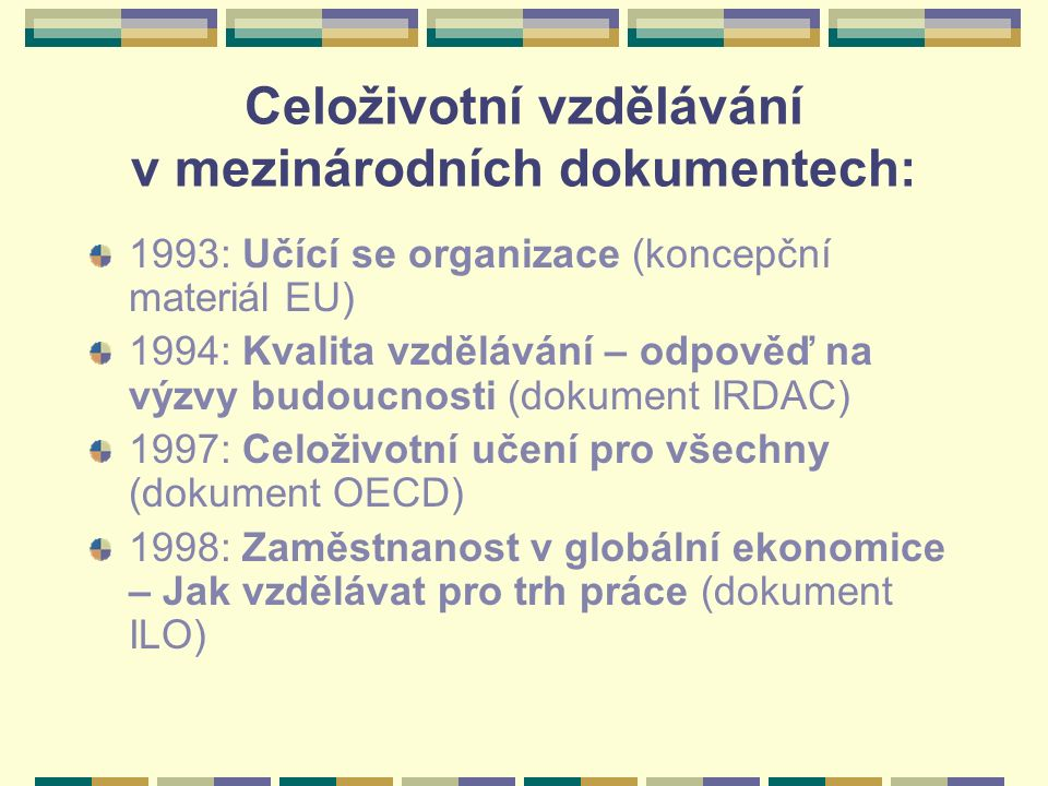 Celoživotní vzdělávání v mezinárodních dokumentech: 1993: Učící se organizace (koncepční materiál EU) 1994: Kvalita vzdělávání – odpověď na výzvy budo