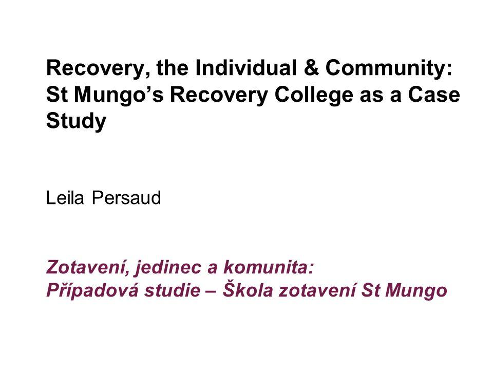 Recovery, the Individual & Community: St Mungo's Recovery College as a Case Study Leila Persaud Zotavení, jedinec a komunita: Případová studie – Škola zotavení St Mungo