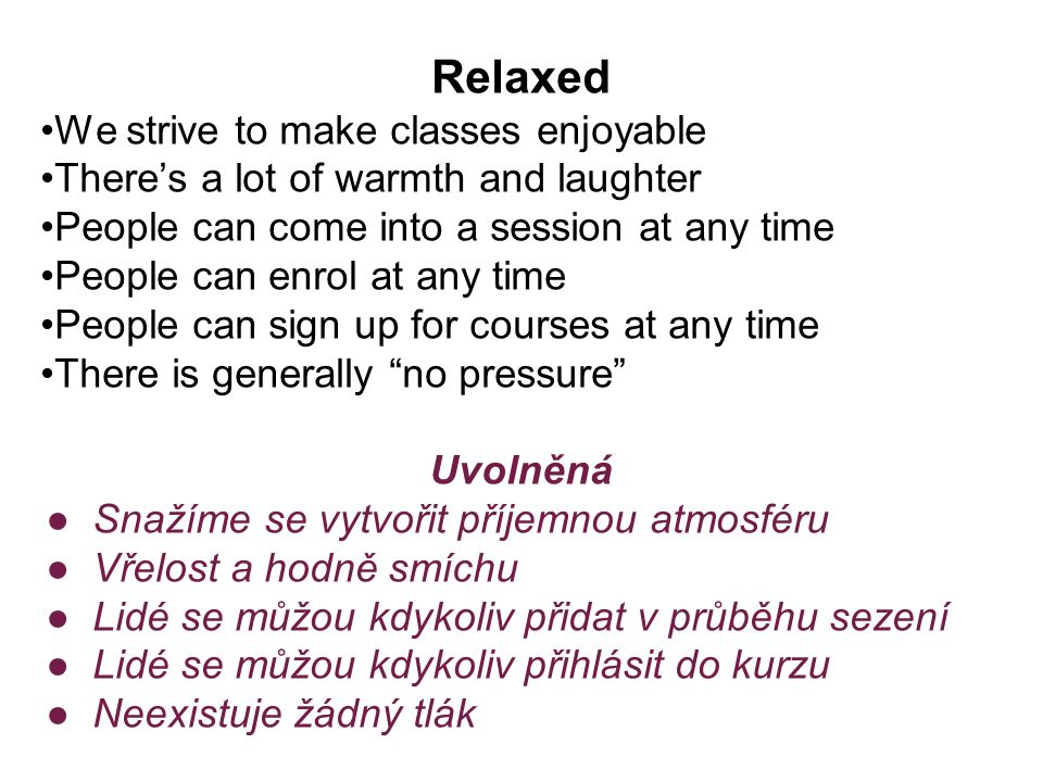 Relaxed We strive to make classes enjoyable There's a lot of warmth and laughter People can come into a session at any time People can enrol at any time People can sign up for courses at any time There is generally no pressure Uvolněná ●Snažíme se vytvořit příjemnou atmosféru ●Vřelost a hodně smíchu ●Lidé se můžou kdykoliv přidat v průběhu sezení ●Lidé se můžou kdykoliv přihlásit do kurzu ●Neexistuje žádný tlák