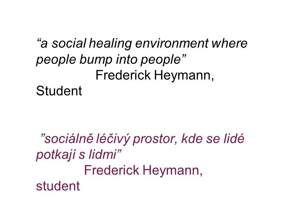"""""""a social healing environment where people bump into people"""" Frederick Heymann, Student """"sociálně léčivý prostor, kde se lidé potkají s lidmi"""" Frederi"""