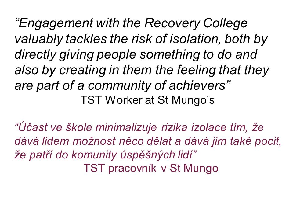 """Engagement with the Recovery College valuably tackles the risk of isolation, both by directly giving people something to do and also by creating in t"