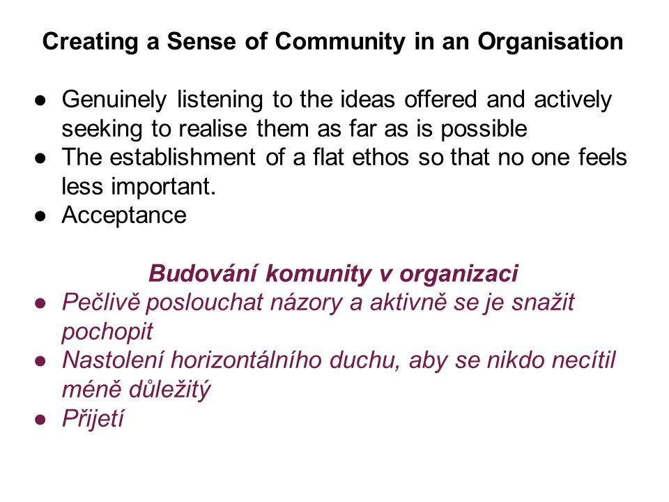Creating a Sense of Community in an Organisation ●Genuinely listening to the ideas offered and actively seeking to realise them as far as is possible