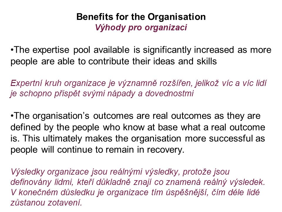 Benefits for the Organisation Výhody pro organizaci The expertise pool available is significantly increased as more people are able to contribute their ideas and skills Expertní kruh organizace je významně rozšířen, jelikož víc a víc lidí je schopno přispět svými nápady a dovednostmi The organisation's outcomes are real outcomes as they are defined by the people who know at base what a real outcome is.