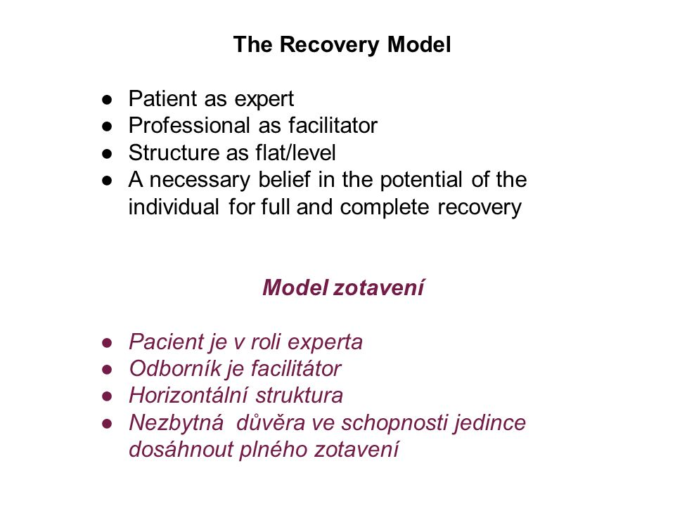 The Recovery Model ●Patient as expert ●Professional as facilitator ●Structure as flat/level ●A necessary belief in the potential of the individual for