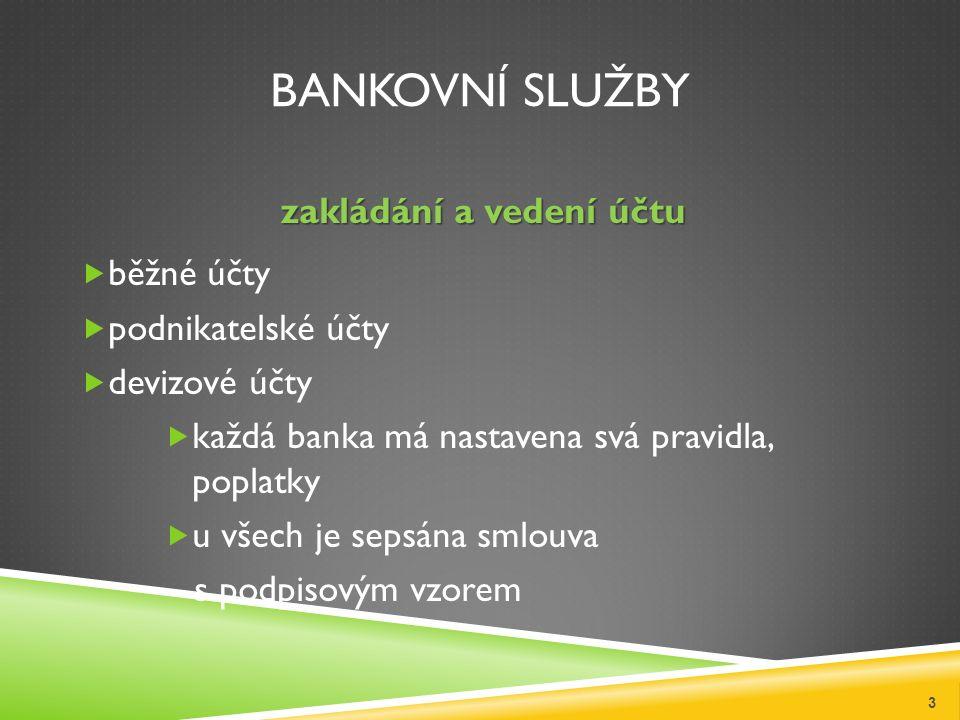 BANKOVNÍ SLUŽBY zakládání a vedení účtu  běžné účty  podnikatelské účty  devizové účty  každá banka má nastavena svá pravidla, poplatky  u všech je sepsána smlouva s podpisovým vzorem 3