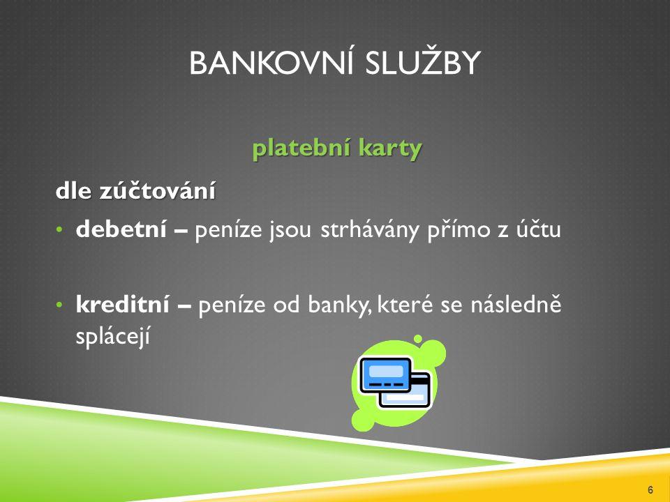 BANKOVNÍ SLUŽBY platební karty dle zúčtování debetní – peníze jsou strhávány přímo z účtu kreditní – peníze od banky, které se následně splácejí 6