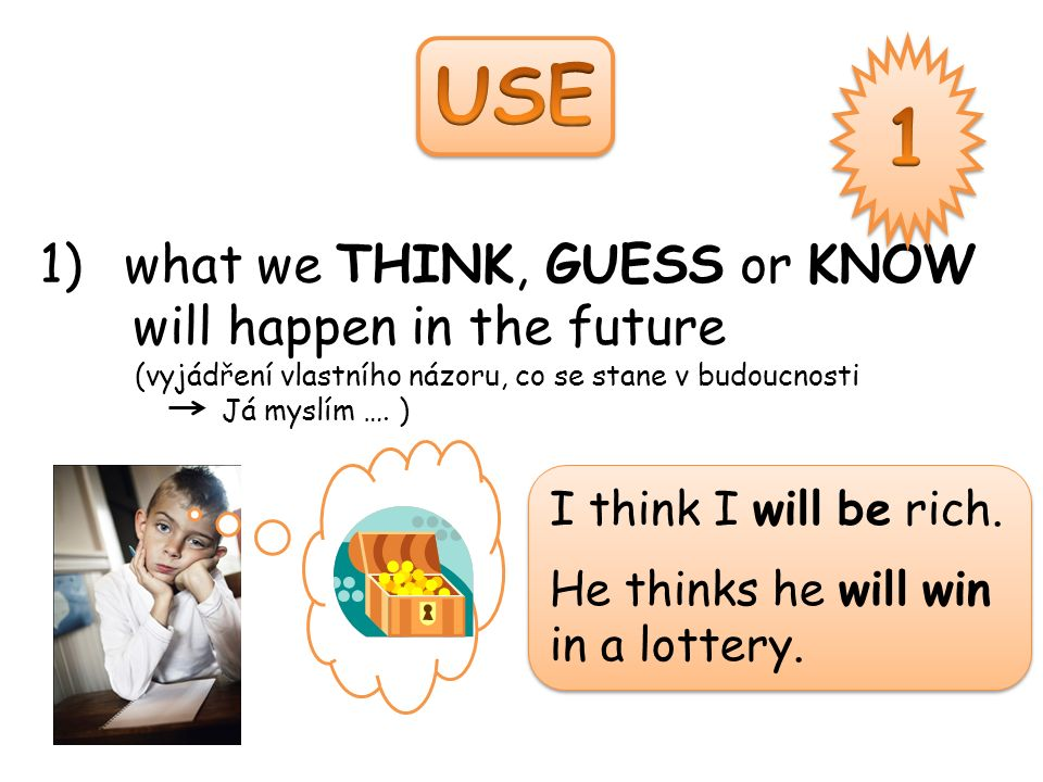 1)what we THINK, GUESS or KNOW will happen in the future (vyjádření vlastního názoru, co se stane v budoucnosti Já myslím ….