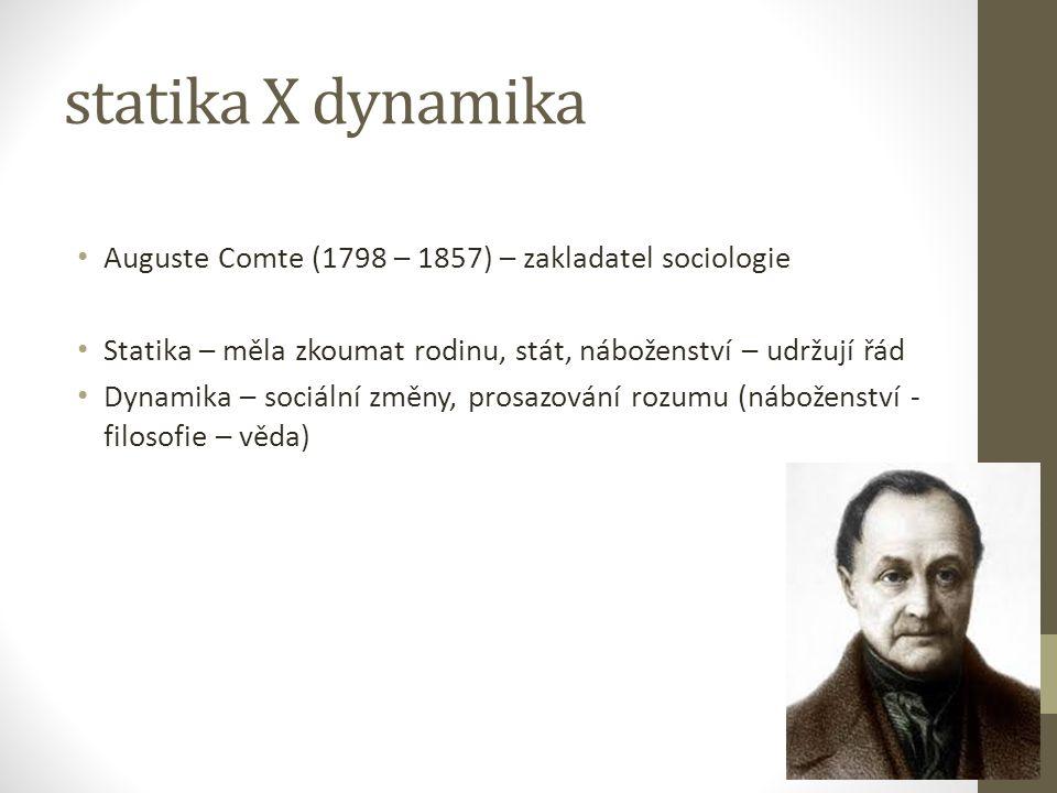 statika X dynamika Auguste Comte (1798 – 1857) – zakladatel sociologie Statika – měla zkoumat rodinu, stát, náboženství – udržují řád Dynamika – sociá