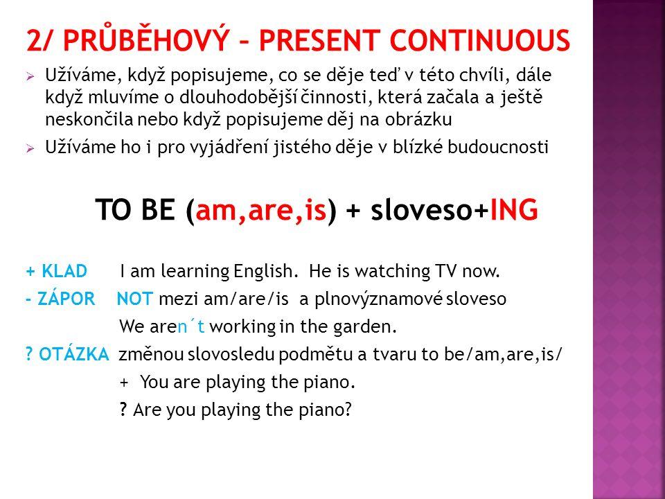 2/ PRŮBĚHOVÝ – PRESENT CONTINUOUS  Užíváme, když popisujeme, co se děje teď v této chvíli, dále když mluvíme o dlouhodobější činnosti, která začala a ještě neskončila nebo když popisujeme děj na obrázku  Užíváme ho i pro vyjádření jistého děje v blízké budoucnosti TO BE (am,are,is) + sloveso+ING + KLAD I am learning English.