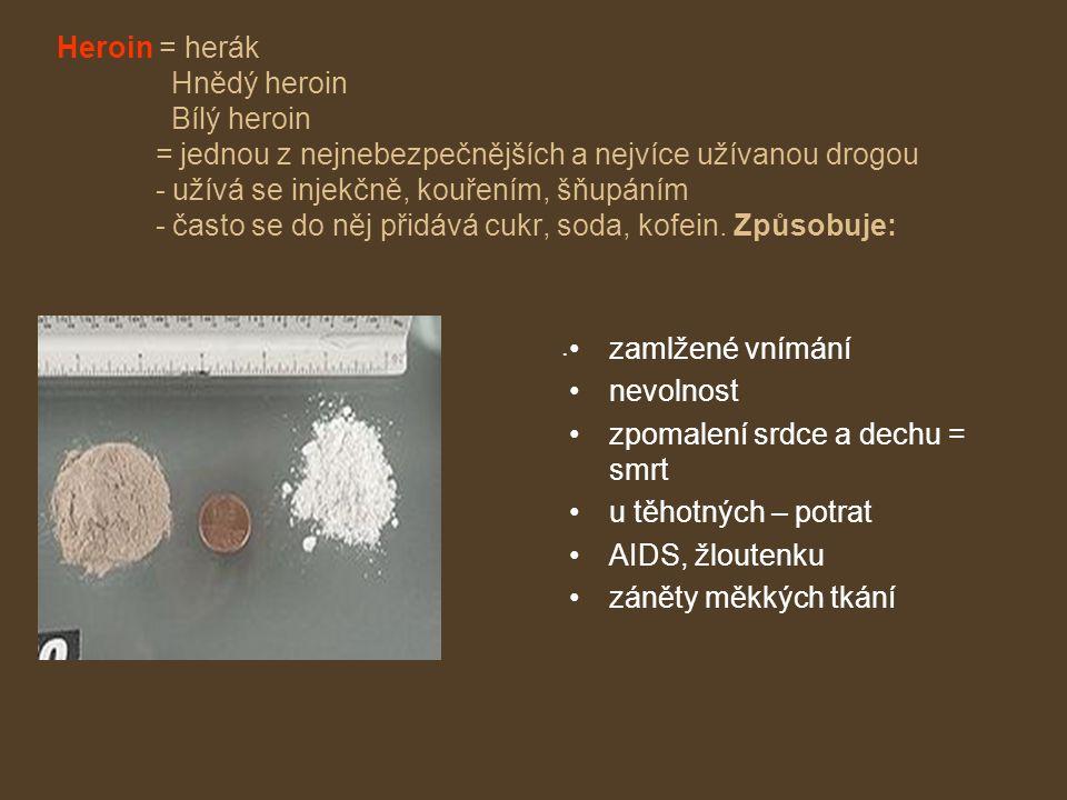 Heroin = herák Hnědý heroin Bílý heroin = jednou z nejnebezpečnějších a nejvíce užívanou drogou - užívá se injekčně, kouřením, šňupáním - často se do něj přidává cukr, soda, kofein.
