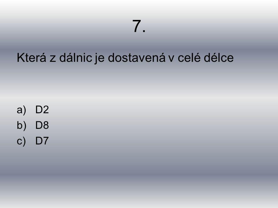 7. Která z dálnic je dostavená v celé délce a)D2 b)D8 c)D7