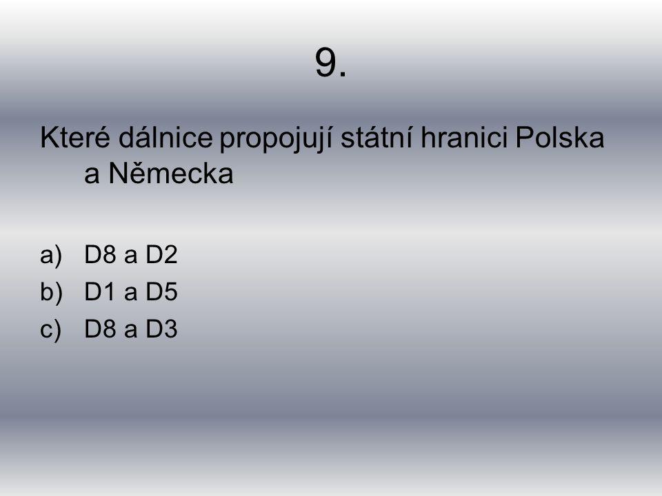 9. Které dálnice propojují státní hranici Polska a Německa a)D8 a D2 b)D1 a D5 c)D8 a D3