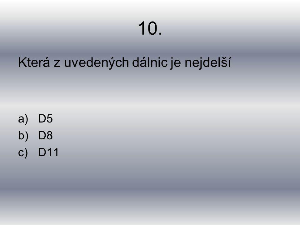 10. Která z uvedených dálnic je nejdelší a)D5 b)D8 c)D11