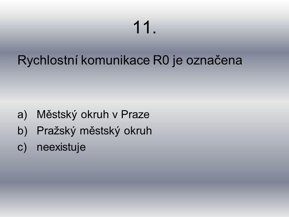 11. Rychlostní komunikace R0 je označena a)Městský okruh v Praze b)Pražský městský okruh c)neexistuje