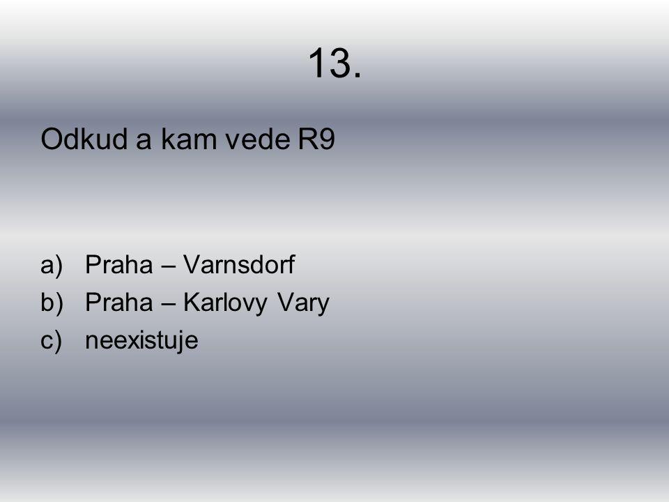 13. Odkud a kam vede R9 a)Praha – Varnsdorf b)Praha – Karlovy Vary c)neexistuje