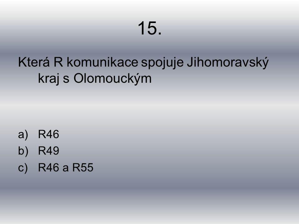 15. Která R komunikace spojuje Jihomoravský kraj s Olomouckým a)R46 b)R49 c)R46 a R55