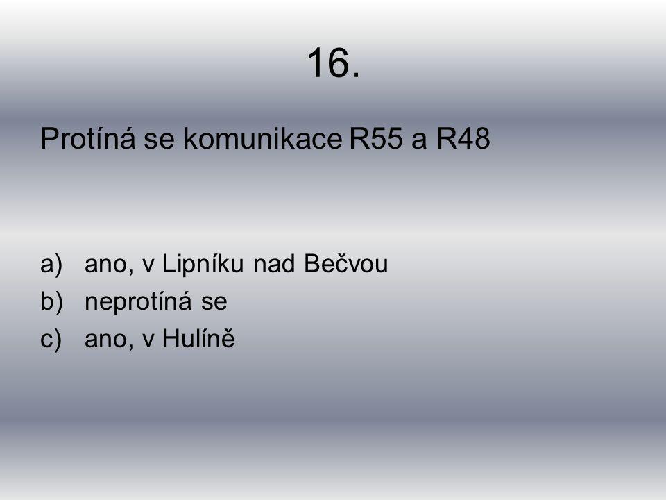 16. Protíná se komunikace R55 a R48 a)ano, v Lipníku nad Bečvou b)neprotíná se c)ano, v Hulíně