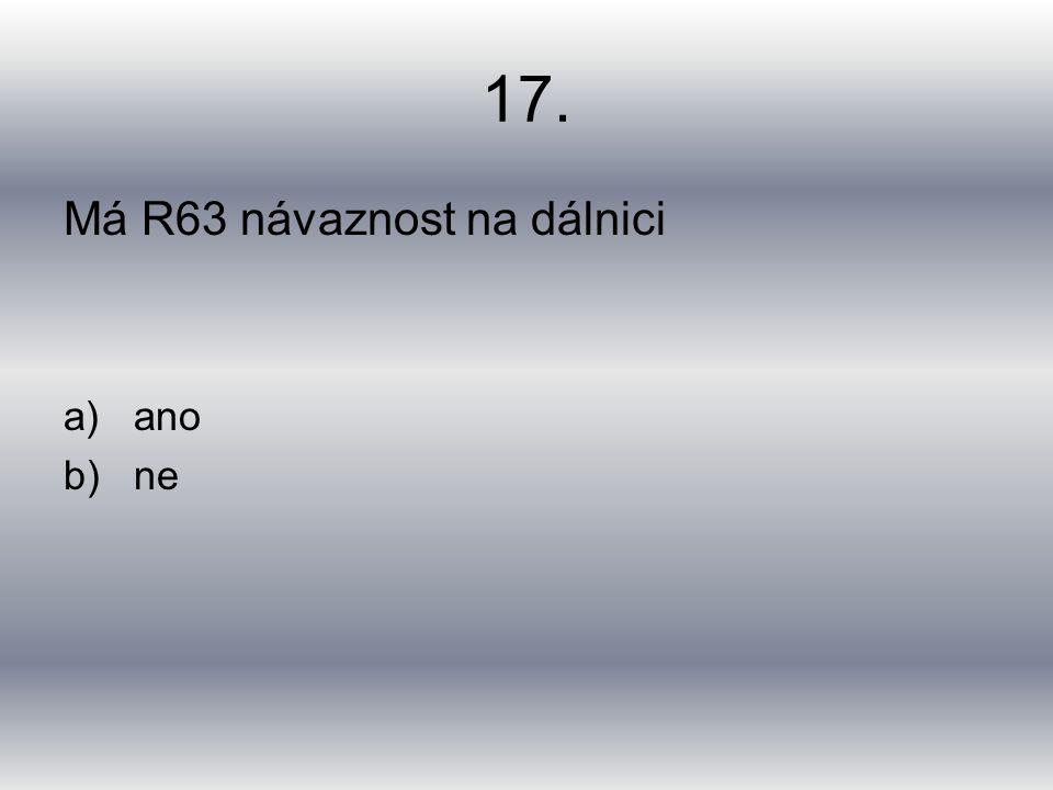 17. Má R63 návaznost na dálnici a)ano b)ne