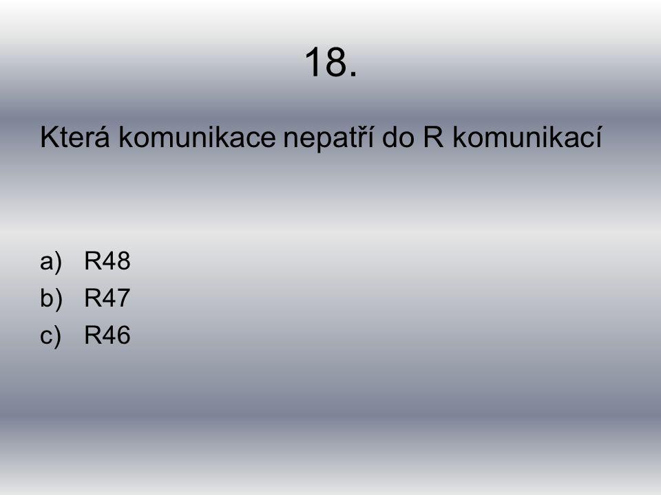 18. Která komunikace nepatří do R komunikací a)R48 b)R47 c)R46