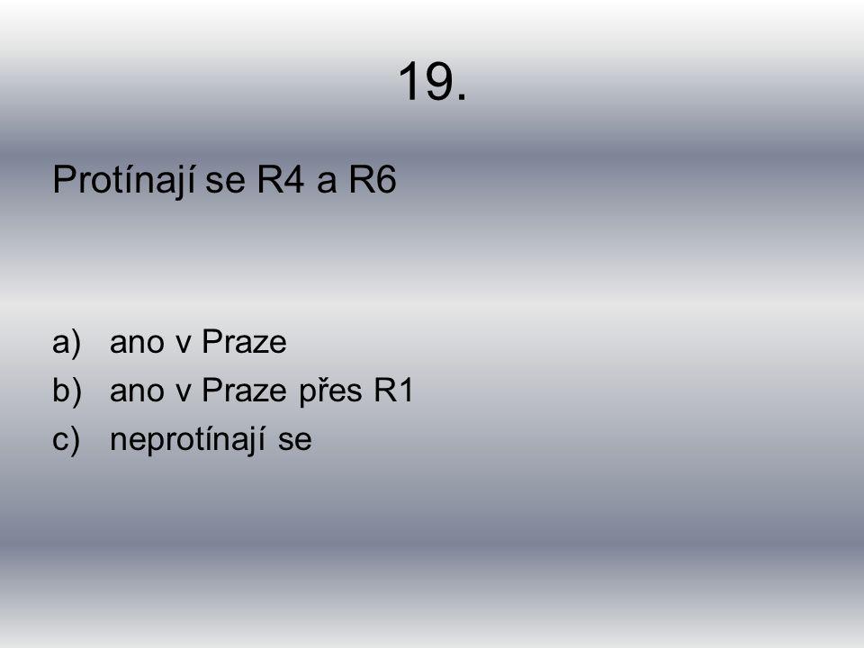19. Protínají se R4 a R6 a)ano v Praze b)ano v Praze přes R1 c)neprotínají se