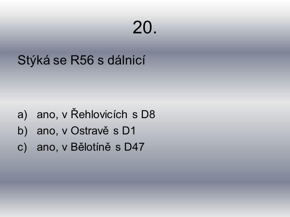 20. Stýká se R56 s dálnicí a)ano, v Řehlovicích s D8 b)ano, v Ostravě s D1 c)ano, v Bělotíně s D47
