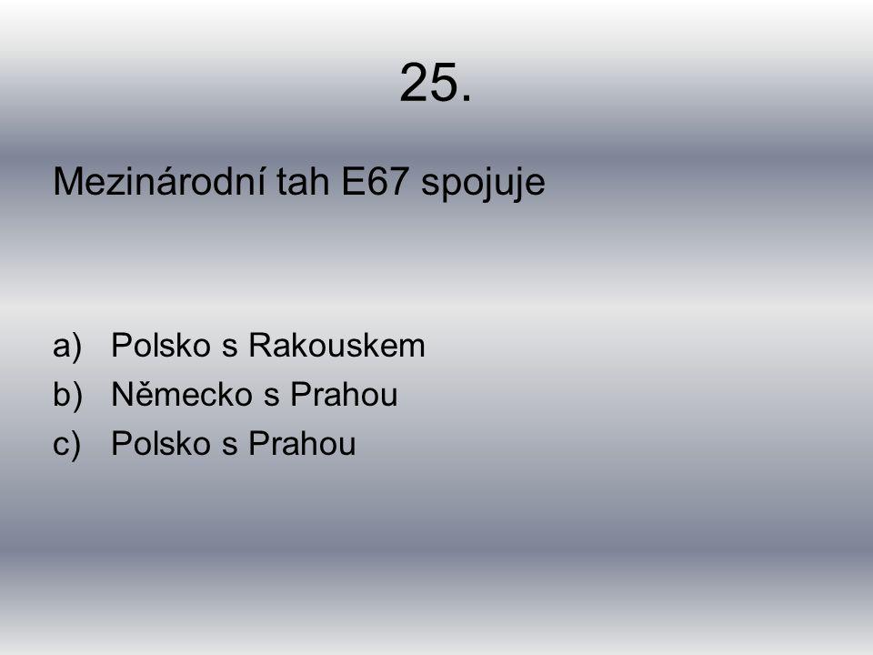 25. Mezinárodní tah E67 spojuje a)Polsko s Rakouskem b)Německo s Prahou c)Polsko s Prahou