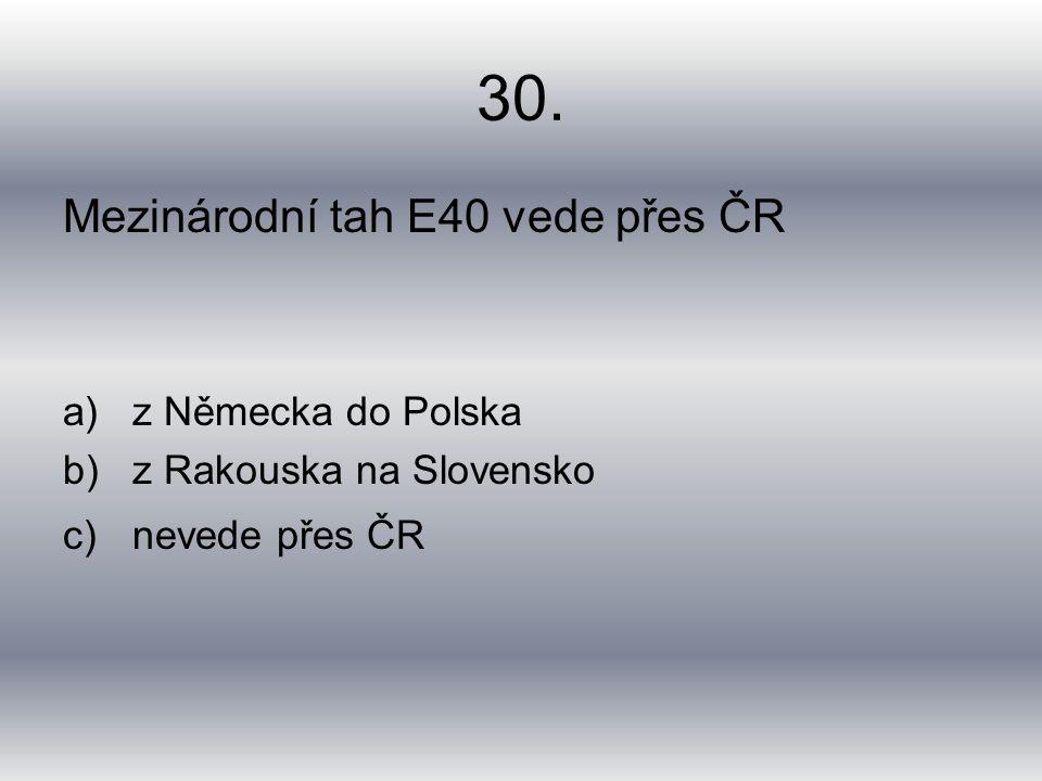 30. Mezinárodní tah E40 vede přes ČR a)z Německa do Polska b)z Rakouska na Slovensko c)nevede přes ČR