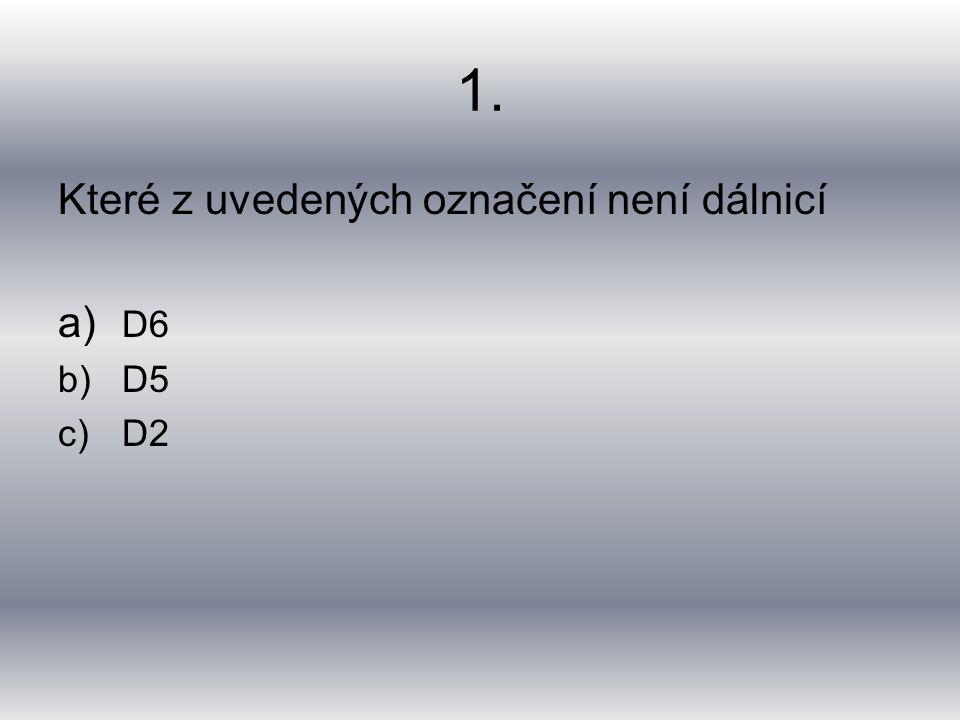 1. Které z uvedených označení není dálnicí a) D6 b)D5 c)D2