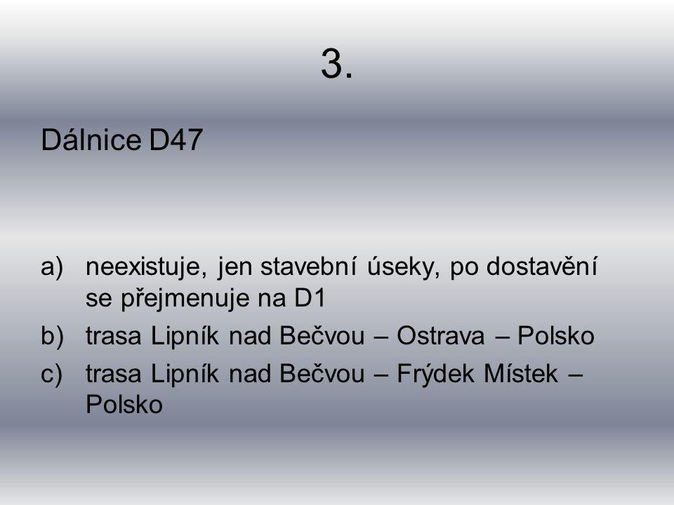 3. Dálnice D47 a)neexistuje, jen stavební úseky, po dostavění se přejmenuje na D1 b)trasa Lipník nad Bečvou – Ostrava – Polsko c)trasa Lipník nad Bečv