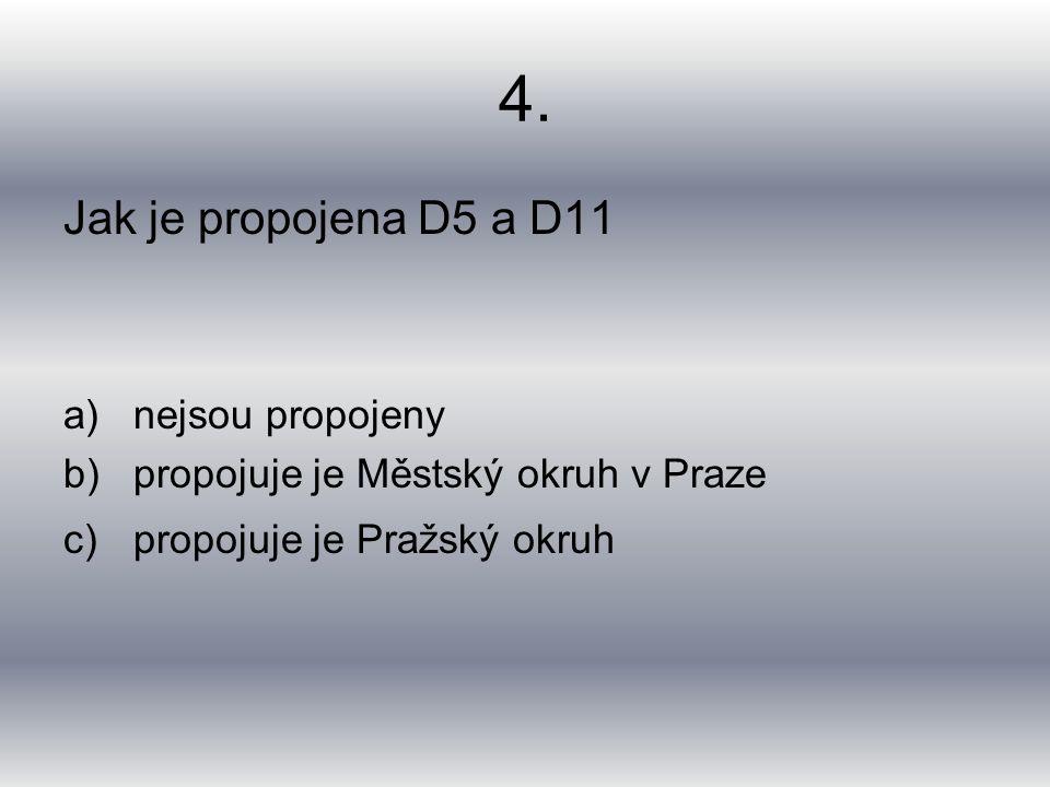 4. Jak je propojena D5 a D11 a)nejsou propojeny b)propojuje je Městský okruh v Praze c)propojuje je Pražský okruh