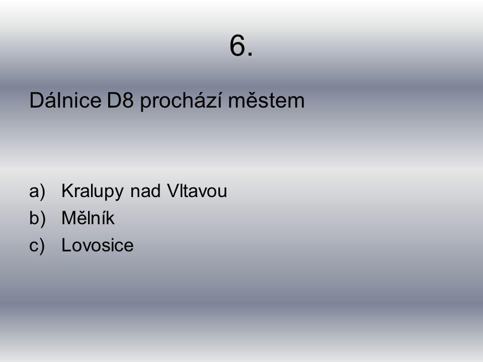 6. Dálnice D8 prochází městem a)Kralupy nad Vltavou b)Mělník c)Lovosice