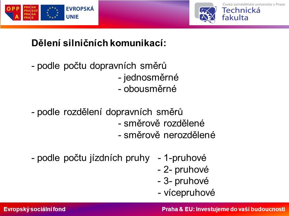 Evropský sociální fond Praha & EU: Investujeme do vaší budoucnosti Dělení silničních komunikací: - podle počtu dopravních směrů - jednosměrné - obousměrné - podle rozdělení dopravních směrů - směrově rozdělené - směrově nerozdělené - podle počtu jízdních pruhy - 1-pruhové - 2- pruhové - 3- pruhové - vícepruhové