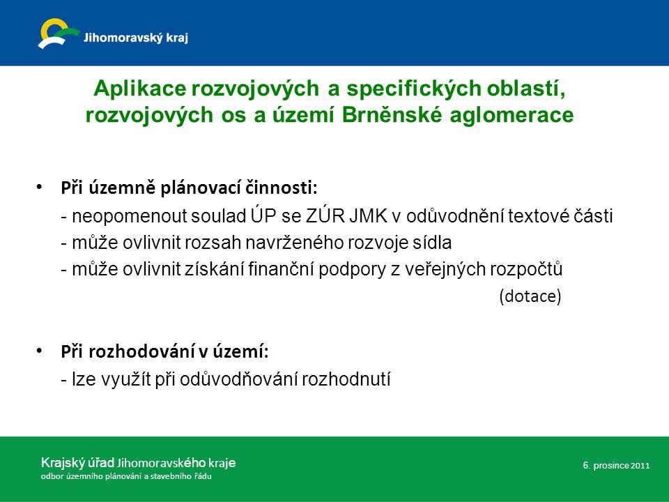 Aplikace rozvojových a specifických oblastí, rozvojových os a území Brněnské aglomerace Při územně plánovací činnosti: - neopomenout soulad ÚP se ZÚR JMK v odůvodnění textové části - může ovlivnit rozsah navrženého rozvoje sídla - může ovlivnit získání finanční podpory z veřejných rozpočtů (dotace) Při rozhodování v území: - lze využít při odůvodňování rozhodnutí Krajský úřad Jihomoravsk ého kraj e odbor územního plánování a stavebního řádu 6.