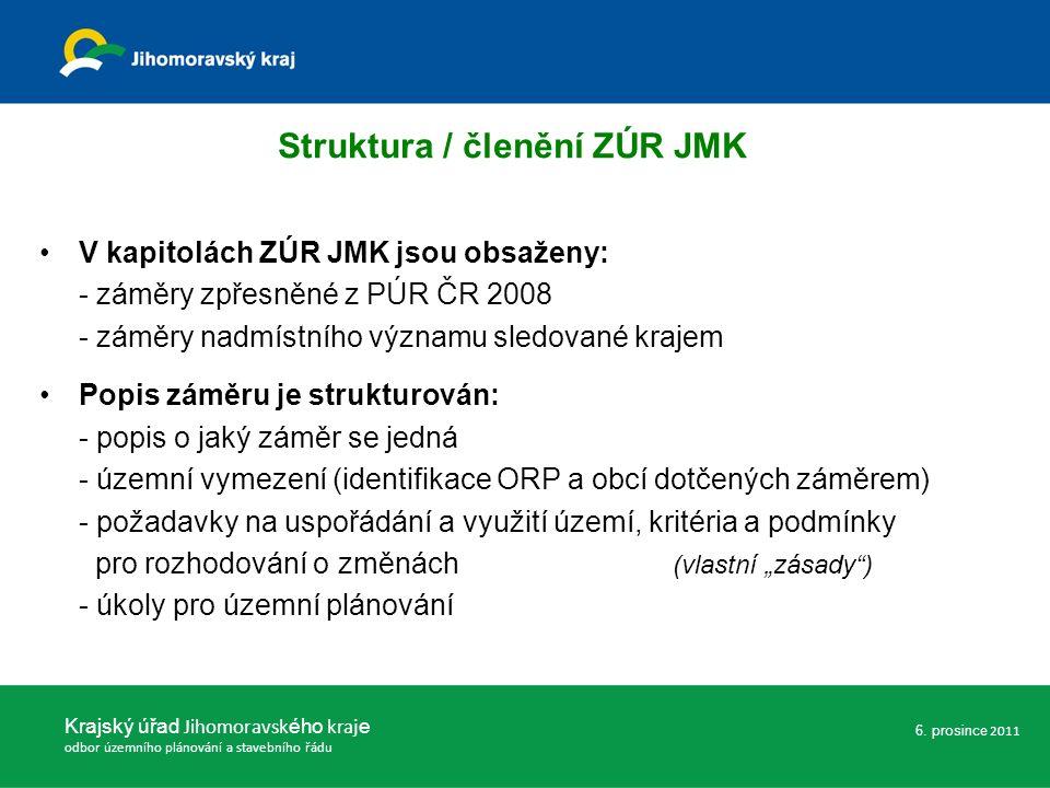 """Struktura / členění ZÚR JMK V kapitolách ZÚR JMK jsou obsaženy: - záměry zpřesněné z PÚR ČR 2008 - záměry nadmístního významu sledované krajem Popis záměru je strukturován: - popis o jaký záměr se jedná - územní vymezení (identifikace ORP a obcí dotčených záměrem) - požadavky na uspořádání a využití území, kritéria a podmínky pro rozhodování o změnách (vlastní """"zásady ) - úkoly pro územní plánování Krajský úřad Jihomoravsk ého kraj e odbor územního plánování a stavebního řádu 6."""