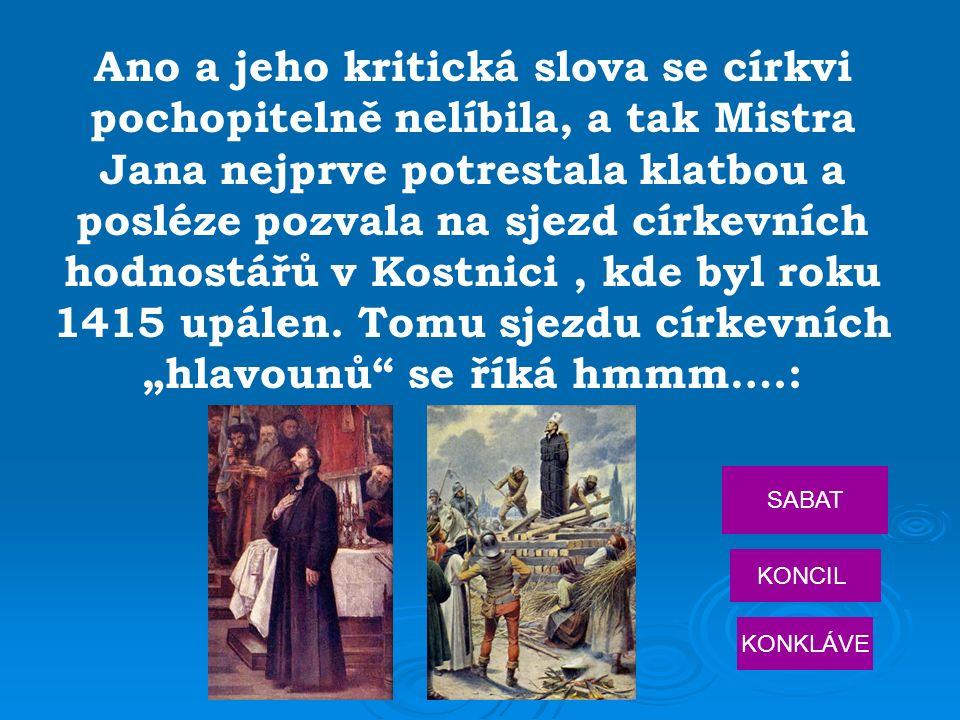 Ano a jeho kritická slova se církvi pochopitelně nelíbila, a tak Mistra Jana nejprve potrestala klatbou a posléze pozvala na sjezd církevních hodnostářů v Kostnici, kde byl roku 1415 upálen.