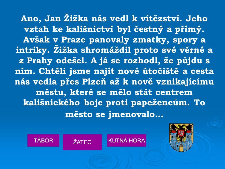 Ano, Jan Žižka nás vedl k vítězství. Jeho vztah ke kališnictví byl čestný a přímý. Avšak v Praze panovaly zmatky, spory a intriky. Žižka shromáždil pr