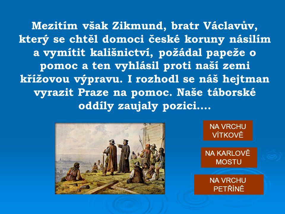 Mezitím však Zikmund, bratr Václavův, který se chtěl domoci české koruny násilím a vymítit kališnictví, požádal papeže o pomoc a ten vyhlásil proti naší zemi křížovou výpravu.