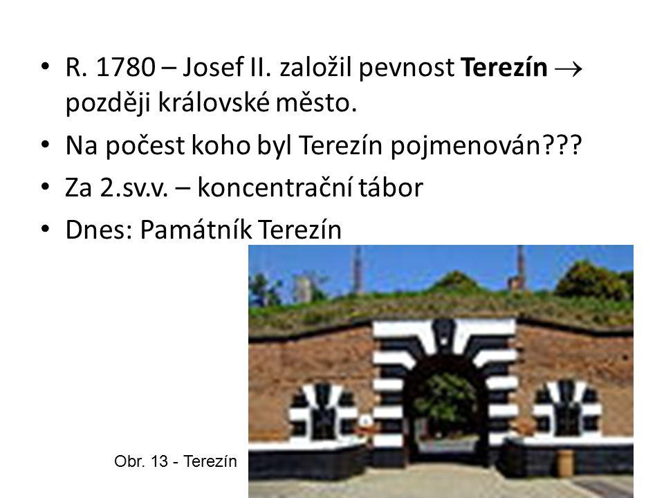 R. 1780 – Josef II. založil pevnost Terezín  později královské město. Na počest koho byl Terezín pojmenován??? Za 2.sv.v. – koncentrační tábor Dnes: