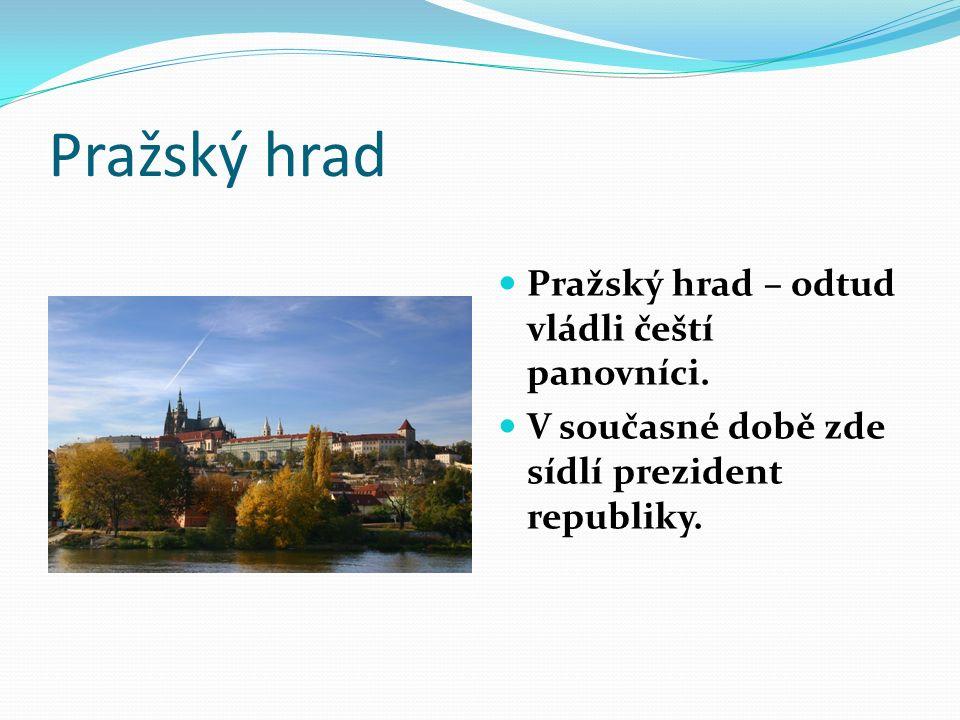 Pražský hrad Pražský hrad – odtud vládli čeští panovníci. V současné době zde sídlí prezident republiky.