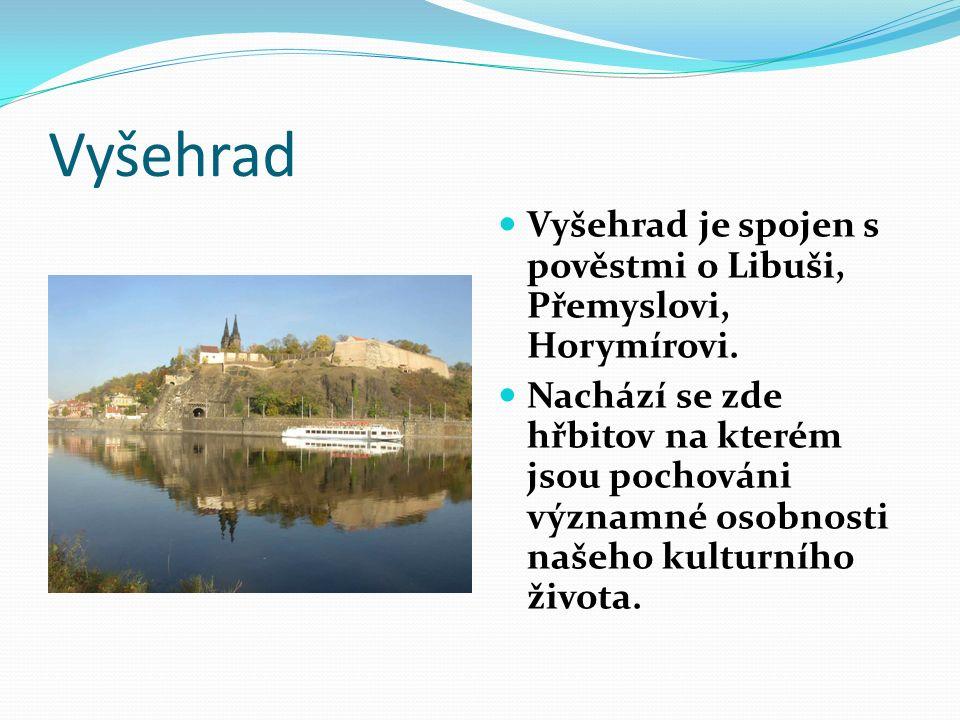 Vyšehrad Vyšehrad je spojen s pověstmi o Libuši, Přemyslovi, Horymírovi. Nachází se zde hřbitov na kterém jsou pochováni významné osobnosti našeho kul