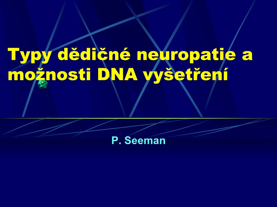 Typy dědičné neuropatie a možnosti DNA vyšetření P. Seeman