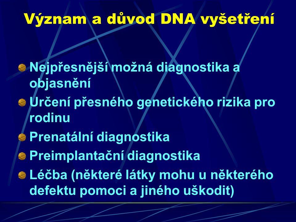 Význam a důvod DNA vyšetření Nejpřesnější možná diagnostika a objasnění Určení přesného genetického rizika pro rodinu Prenatální diagnostika Preimplantační diagnostika Léčba (některé látky mohu u některého defektu pomoci a jiného uškodit)
