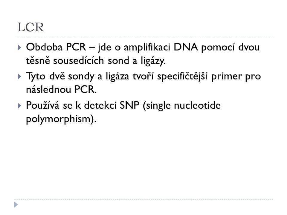 LCR  Obdoba PCR – jde o amplifikaci DNA pomocí dvou těsně sousedících sond a ligázy.  Tyto dvě sondy a ligáza tvoří specifičtější primer pro následn