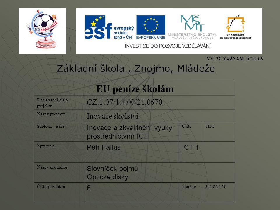 EU peníze školám Registrační číslo projektu CZ.1.07/1.4.00/21.0670 Název projektu Inovace školství Šablona - název Inovace a zkvalitnění výuky prostřednictvím ICT ČísloIII/2 Zpracoval Petr FaltusICT 1 Název produktu Slovníček pojmů Optické disky Číslo produktu 6 Použito 9.12.2010 Základní škola, Znojmo, Mládeže VY_32_ZAZNAM_ICT1.06