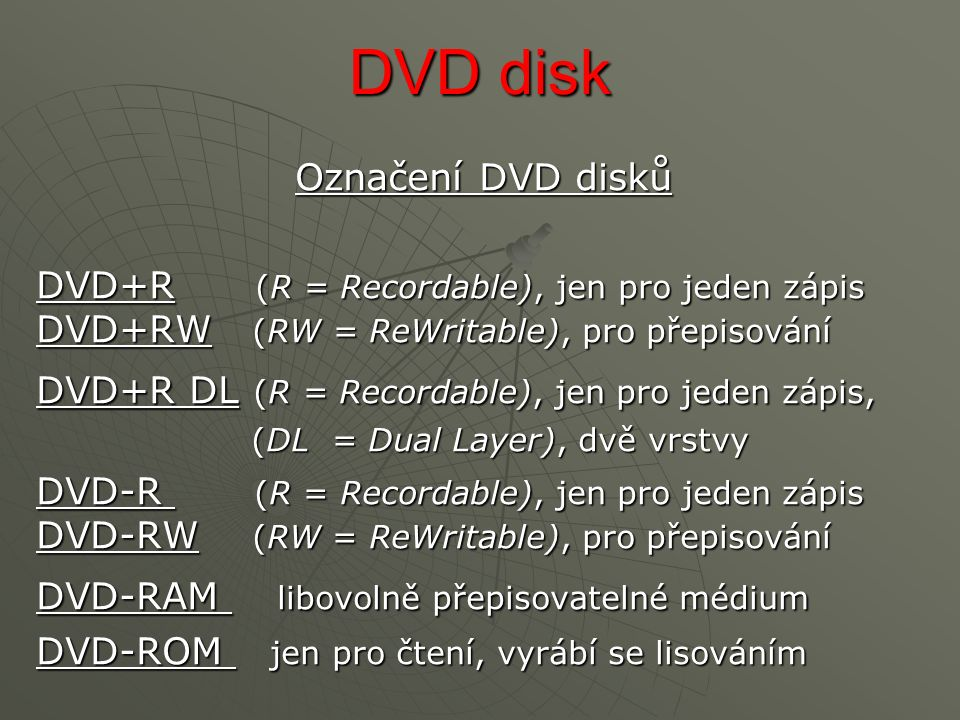 DVD disk Označení DVD disků DVD+R (R = Recordable), jen pro jeden zápis DVD+RW (RW = ReWritable), pro přepisování DVD+R DL (R = Recordable), jen pro jeden zápis, (DL = Dual Layer), dvě vrstvy (DL = Dual Layer), dvě vrstvy DVD-R (R = Recordable), jen pro jeden zápis DVD-RW (RW = ReWritable), pro přepisování DVD-RAM libovolně přepisovatelné médium DVD-ROM jen pro čtení, vyrábí se lisováním
