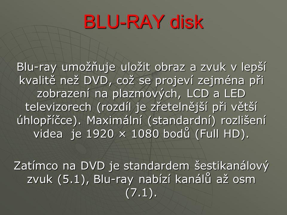 BLU-RAY disk Blu-ray umožňuje uložit obraz a zvuk v lepší kvalitě než DVD, což se projeví zejména při zobrazení na plazmových, LCD a LED televizorech (rozdíl je zřetelnější při větší úhlopříčce).